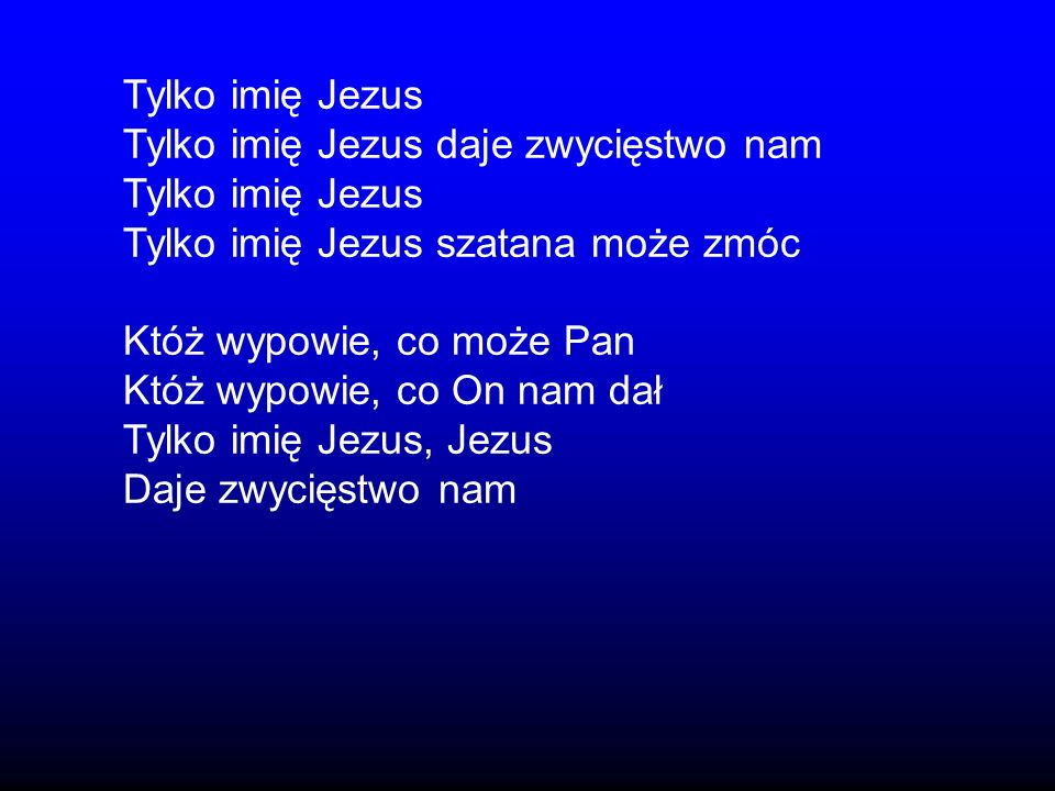 Tylko imię JezusTylko imię Jezus daje zwycięstwo nam. Tylko imię Jezus szatana może zmóc. Któż wypowie, co może Pan.