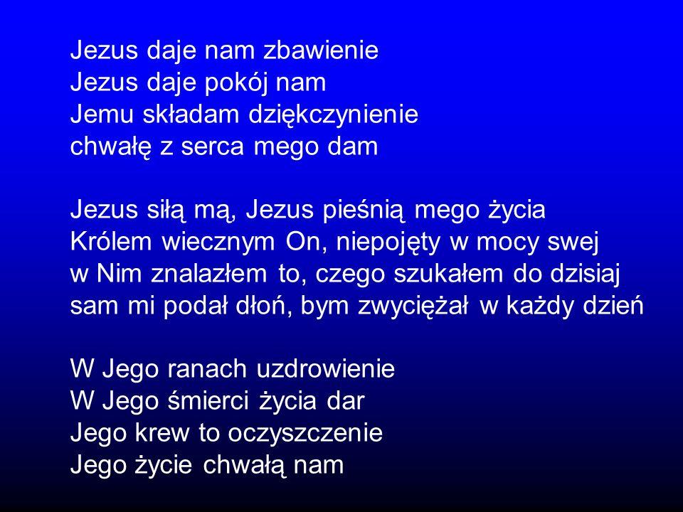 Jezus daje nam zbawienie Jezus daje pokój nam Jemu składam dziękczynienie chwałę z serca mego dam Jezus siłą mą, Jezus pieśnią mego życia Królem wiecznym On, niepojęty w mocy swej w Nim znalazłem to, czego szukałem do dzisiaj sam mi podał dłoń, bym zwyciężał w każdy dzień W Jego ranach uzdrowienie W Jego śmierci życia dar Jego krew to oczyszczenie Jego życie chwałą nam