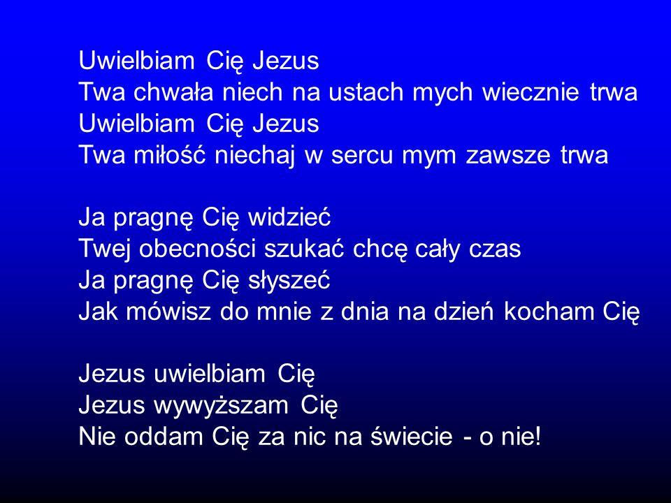 Uwielbiam Cię JezusTwa chwała niech na ustach mych wiecznie trwa. Twa miłość niechaj w sercu mym zawsze trwa.