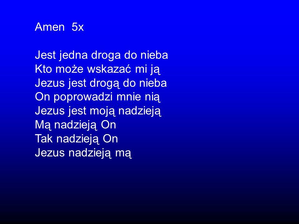 Amen 5xJest jedna droga do nieba. Kto może wskazać mi ją. Jezus jest drogą do nieba. On poprowadzi mnie nią.