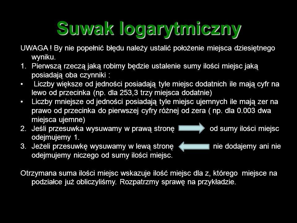 Suwak logarytmiczny UWAGA ! By nie popełnić błędu należy ustalić położenie miejsca dziesiętnego wyniku.