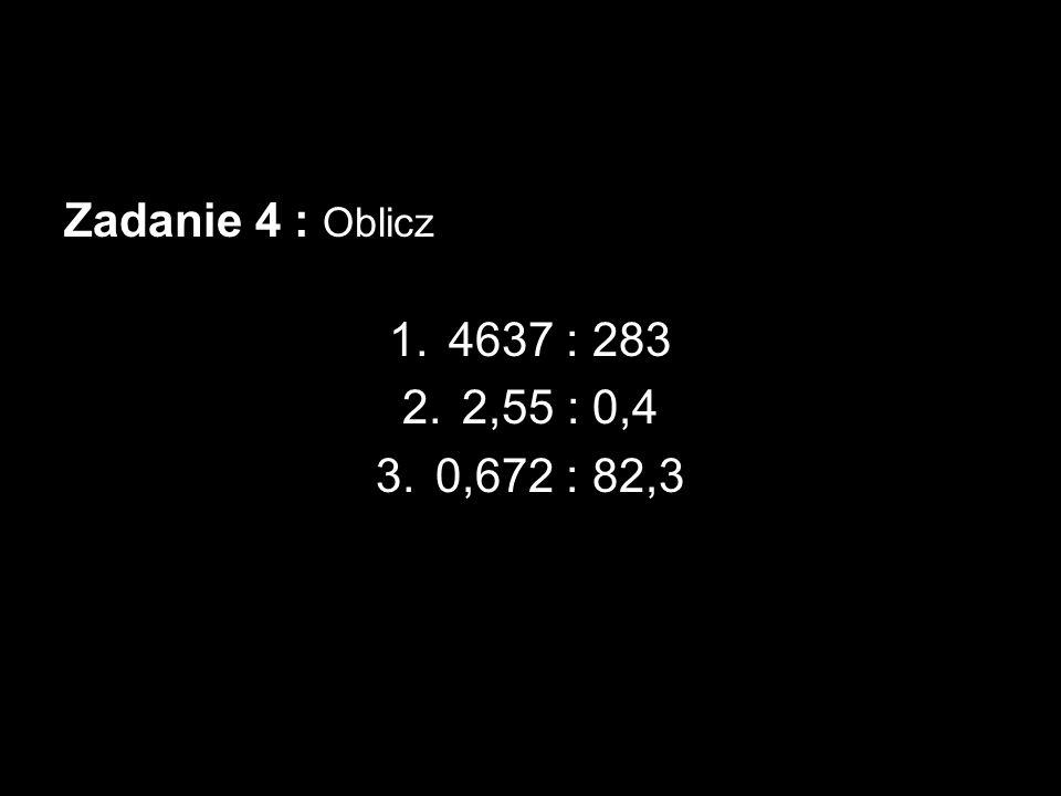 Zadanie 4 : Oblicz 4637 : 283 2,55 : 0,4 0,672 : 82,3