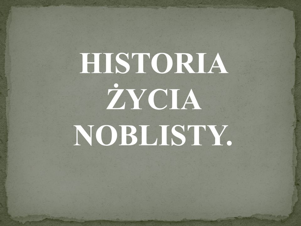 HISTORIA ŻYCIA NOBLISTY.