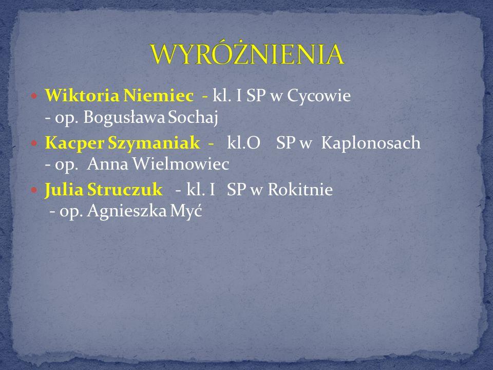 WYRÓŻNIENIA Wiktoria Niemiec - kl. I SP w Cycowie - op. Bogusława Sochaj. Kacper Szymaniak - kl.O SP w Kaplonosach - op. Anna Wielmowiec.