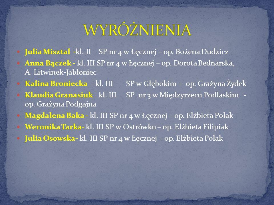 WYRÓŻNIENIA Julia Misztal -kl. II SP nr 4 w Łęcznej – op. Bożena Dudzicz.