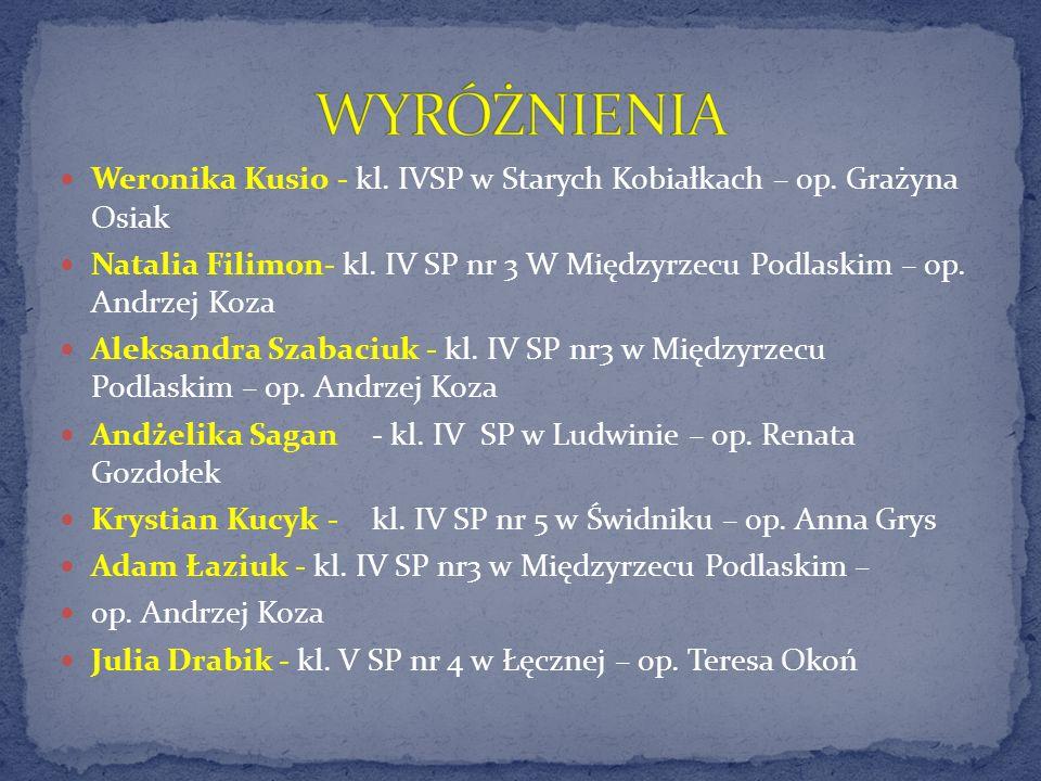 WYRÓŻNIENIA Weronika Kusio - kl. IVSP w Starych Kobiałkach – op. Grażyna Osiak.