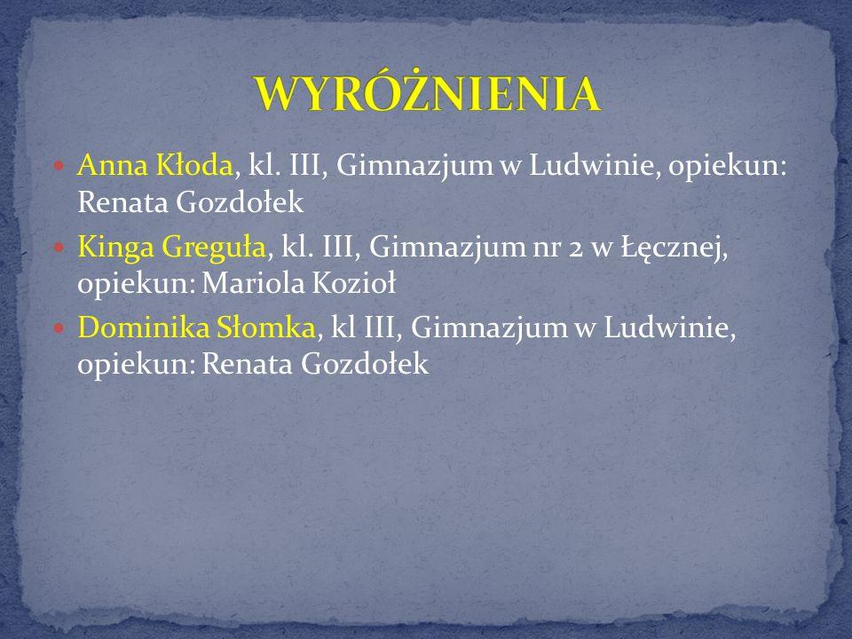 WYRÓŻNIENIA Anna Kłoda, kl. III, Gimnazjum w Ludwinie, opiekun: Renata Gozdołek.