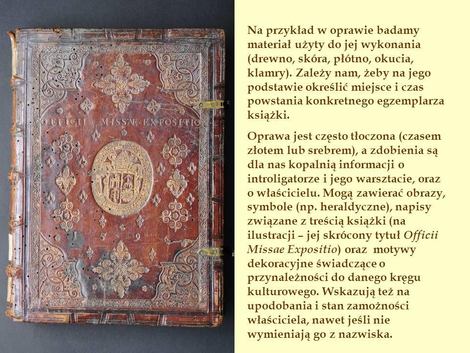 Na przykład w oprawie badamy materiał użyty do jej wykonania (drewno, skóra, płótno, okucia, klamry). Zależy nam, żeby na jego podstawie określić miejsce i czas powstania konkretnego egzemplarza książki.