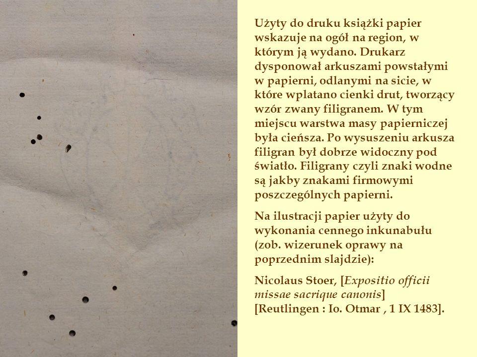 Użyty do druku książki papier wskazuje na ogół na region, w którym ją wydano. Drukarz dysponował arkuszami powstałymi w papierni, odlanymi na sicie, w które wplatano cienki drut, tworzący wzór zwany filigranem. W tym miejscu warstwa masy papierniczej była cieńsza. Po wysuszeniu arkusza filigran był dobrze widoczny pod światło. Filigrany czyli znaki wodne są jakby znakami firmowymi poszczególnych papierni.