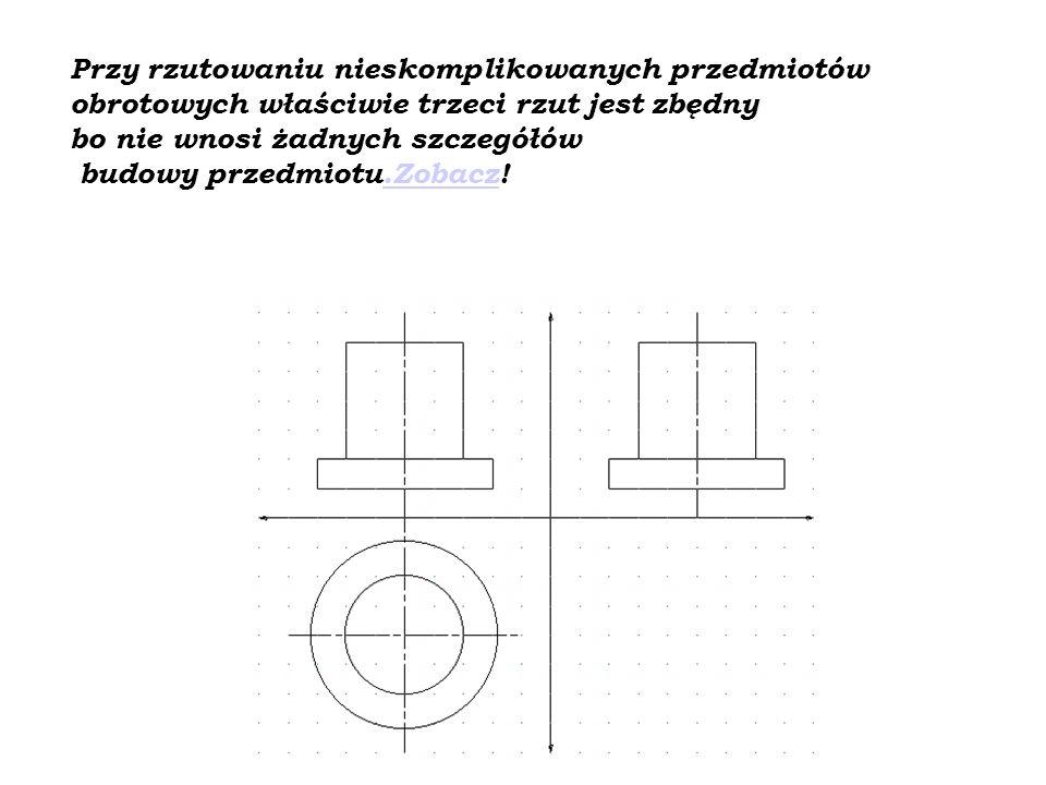 Przy rzutowaniu nieskomplikowanych przedmiotów obrotowych właściwie trzeci rzut jest zbędny bo nie wnosi żadnych szczegółów budowy przedmiotu.Zobacz!
