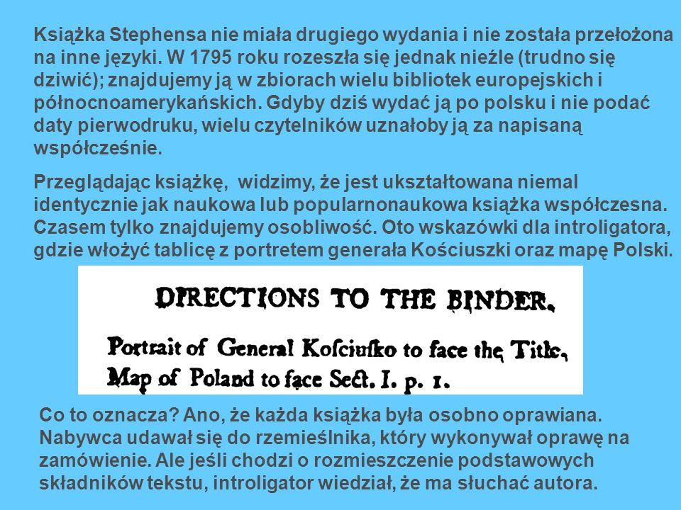 Książka Stephensa nie miała drugiego wydania i nie została przełożona na inne języki. W 1795 roku rozeszła się jednak nieźle (trudno się dziwić); znajdujemy ją w zbiorach wielu bibliotek europejskich i północnoamerykańskich. Gdyby dziś wydać ją po polsku i nie podać daty pierwodruku, wielu czytelników uznałoby ją za napisaną współcześnie.