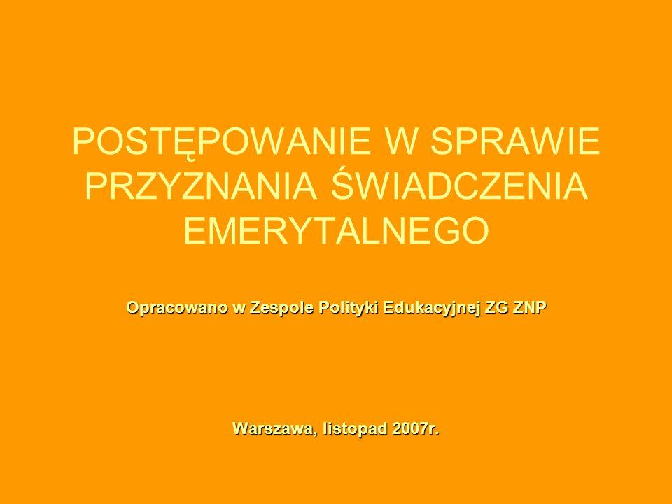 POSTĘPOWANIE W SPRAWIE PRZYZNANIA ŚWIADCZENIA EMERYTALNEGO Opracowano w Zespole Polityki Edukacyjnej ZG ZNP Warszawa, listopad 2007r.