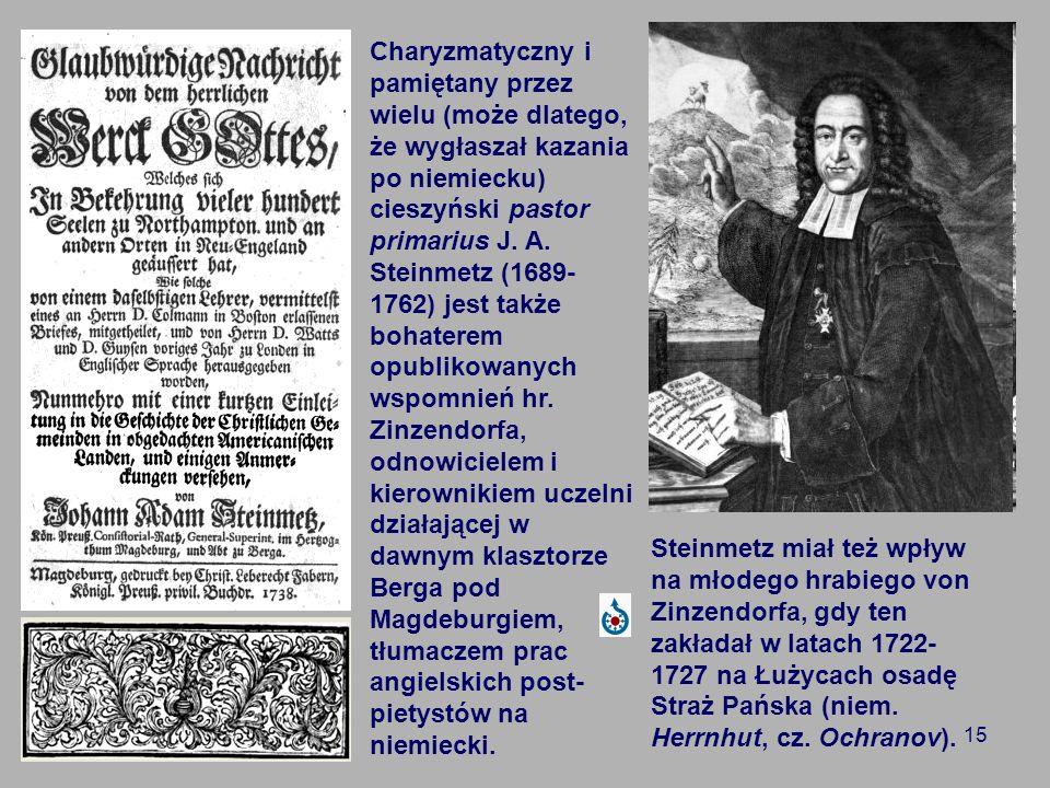 Charyzmatyczny i pamiętany przez wielu (może dlatego, że wygłaszał kazania po niemiecku) cieszyński pastor primarius J. A. Steinmetz (1689-1762) jest także bohaterem opublikowanych wspomnień hr. Zinzendorfa, odnowicielem i kierownikiem uczelni działającej w dawnym klasztorze Berga pod Magdeburgiem, tłumaczem prac angielskich post-pietystów na niemiecki.