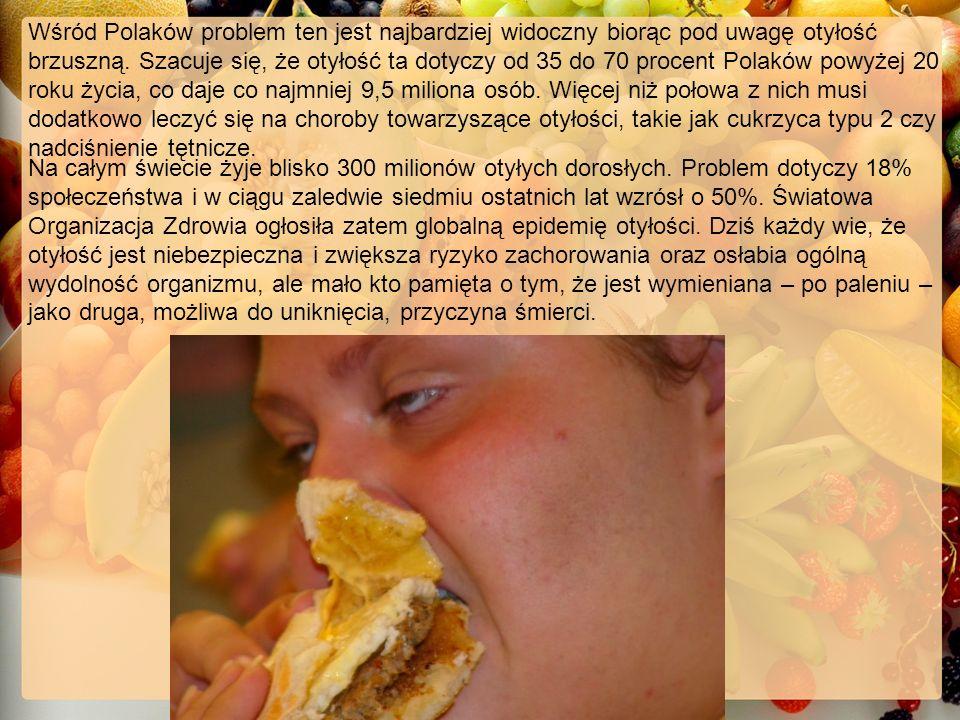 Wśród Polaków problem ten jest najbardziej widoczny biorąc pod uwagę otyłość brzuszną. Szacuje się, że otyłość ta dotyczy od 35 do 70 procent Polaków powyżej 20 roku życia, co daje co najmniej 9,5 miliona osób. Więcej niż połowa z nich musi dodatkowo leczyć się na choroby towarzyszące otyłości, takie jak cukrzyca typu 2 czy nadciśnienie tętnicze.