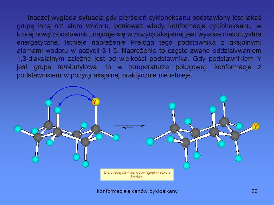 Inaczej wygląda sytuacja gdy pierścień cykloheksanu podstawiony jest jakąś grupą inną niż atom wodoru, ponieważ wtedy konformacja cykloheksanu, w której nowy podstawnik znajduje się w pozycji aksjalnej jest wysoce niekorzystna energetyczne. Istnieje naprężenie Preloga tego podstawnika z aksjalnymi atomami wodoru w pozycji 3 i 5. Naprężenie to często zwane oddziaływaniem 1,3-diaksjalnym zależne jest od wielkości podstawnika. Gdy podstawnikiem Y jest grupa tert-butylowa, to w temperaturze pokojowej, konformacja z podstawnikiem w pozycji aksjalnej praktycznie nie istnieje: