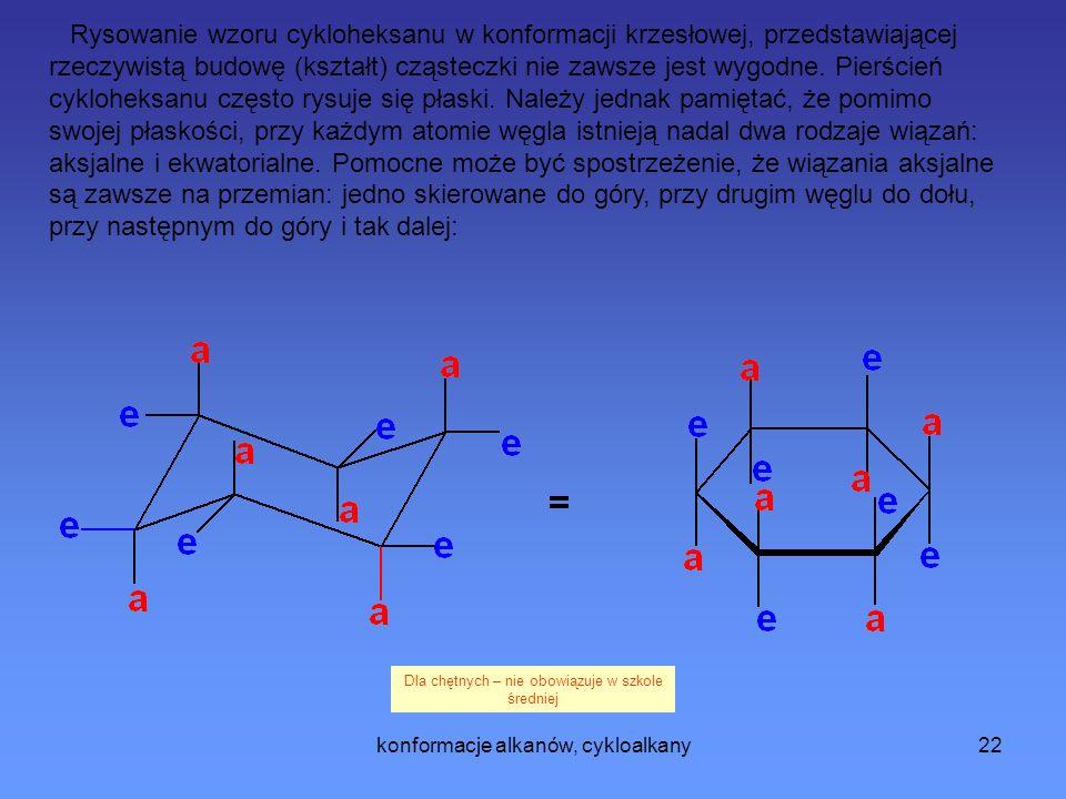 Rysowanie wzoru cykloheksanu w konformacji krzesłowej, przedstawiającej rzeczywistą budowę (kształt) cząsteczki nie zawsze jest wygodne. Pierścień cykloheksanu często rysuje się płaski. Należy jednak pamiętać, że pomimo swojej płaskości, przy każdym atomie węgla istnieją nadal dwa rodzaje wiązań: aksjalne i ekwatorialne. Pomocne może być spostrzeżenie, że wiązania aksjalne są zawsze na przemian: jedno skierowane do góry, przy drugim węglu do dołu, przy następnym do góry i tak dalej: