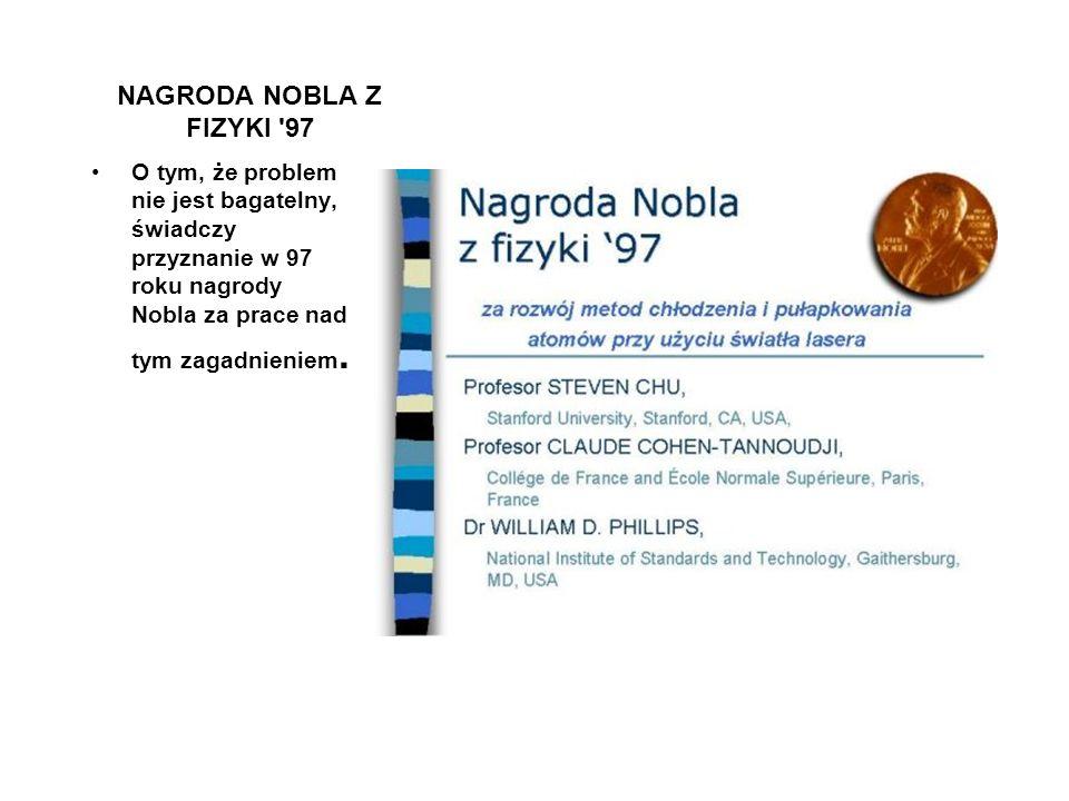 NAGRODA NOBLA Z FIZYKI 97 O tym, że problem nie jest bagatelny, świadczy przyznanie w 97 roku nagrody Nobla za prace nad tym zagadnieniem.