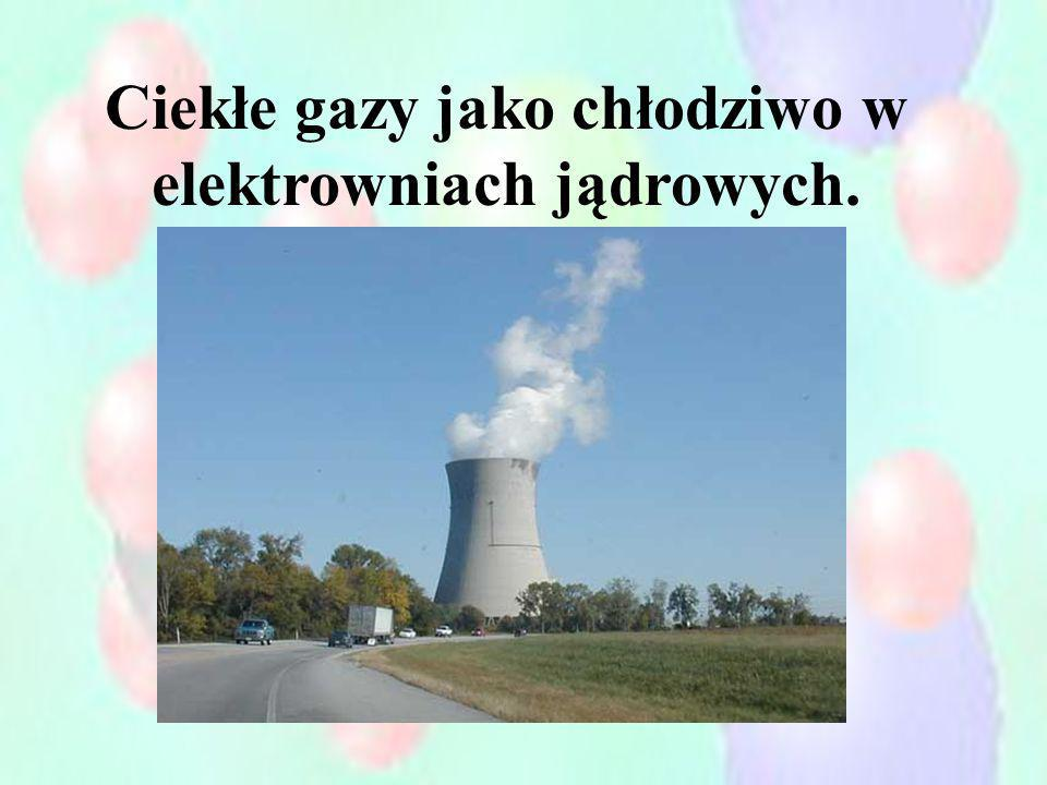 Ciekłe gazy jako chłodziwo w elektrowniach jądrowych.