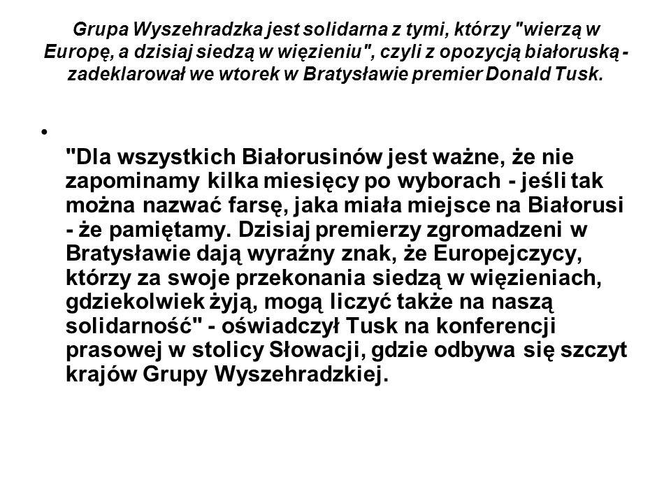 Grupa Wyszehradzka jest solidarna z tymi, którzy wierzą w Europę, a dzisiaj siedzą w więzieniu , czyli z opozycją białoruską - zadeklarował we wtorek w Bratysławie premier Donald Tusk.