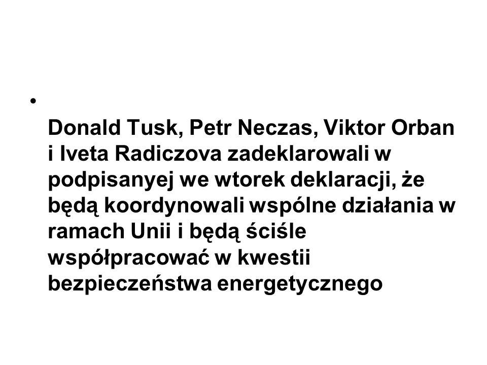 Donald Tusk, Petr Neczas, Viktor Orban i Iveta Radiczova zadeklarowali w podpisanyej we wtorek deklaracji, że będą koordynowali wspólne działania w ramach Unii i będą ściśle współpracować w kwestii bezpieczeństwa energetycznego