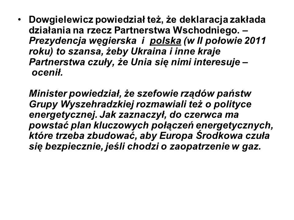 Dowgielewicz powiedział też, że deklaracja zakłada działania na rzecz Partnerstwa Wschodniego. – Prezydencja węgierska i polska (w II połowie 2011 roku) to szansa, żeby Ukraina i inne kraje Partnerstwa czuły, że Unia się nimi interesuje – ocenił. Minister powiedział, że szefowie rządów państw Grupy Wyszehradzkiej rozmawiali też o polityce energetycznej.