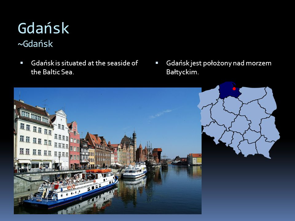 Gdańsk ~Gdańsk Gdańsk is situated at the seaside of the Baltic Sea.