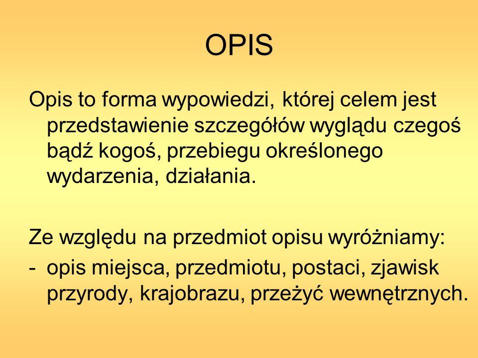 OPIS Opis to forma wypowiedzi, której celem jest przedstawienie szczegółów wyglądu czegoś bądź kogoś, przebiegu określonego wydarzenia, działania.