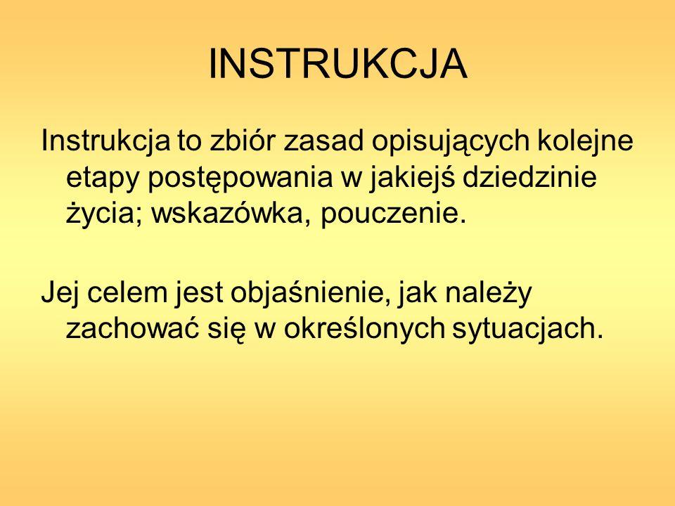INSTRUKCJA Instrukcja to zbiór zasad opisujących kolejne etapy postępowania w jakiejś dziedzinie życia; wskazówka, pouczenie.