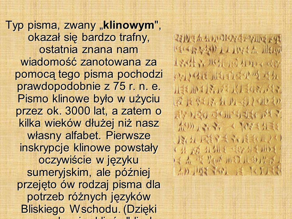 """Typ pisma, zwany """"klinowym , okazał się bardzo trafny, ostatnia znana nam wiadomość zanotowana za pomocą tego pisma pochodzi prawdopodobnie z 75 r."""