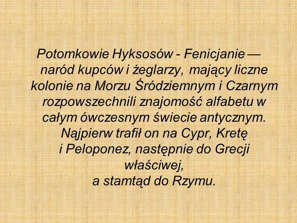 Potomkowie Hyksosów - Fenicjanie — naród kupców i żeglarzy, mający liczne kolonie na Morzu Śródziemnym i Czarnym rozpowszechnili znajomość alfabetu w całym ówczesnym świecie antycznym.