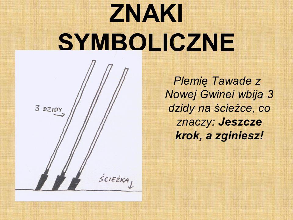 ZNAKI SYMBOLICZNE Plemię Tawade z Nowej Gwinei wbija 3 dzidy na ścieżce, co znaczy: Jeszcze krok, a zginiesz!