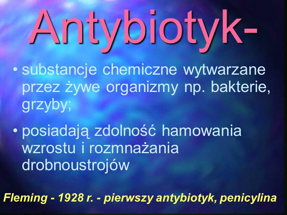 Antybiotyk- substancje chemiczne wytwarzane przez żywe organizmy np. bakterie, grzyby;