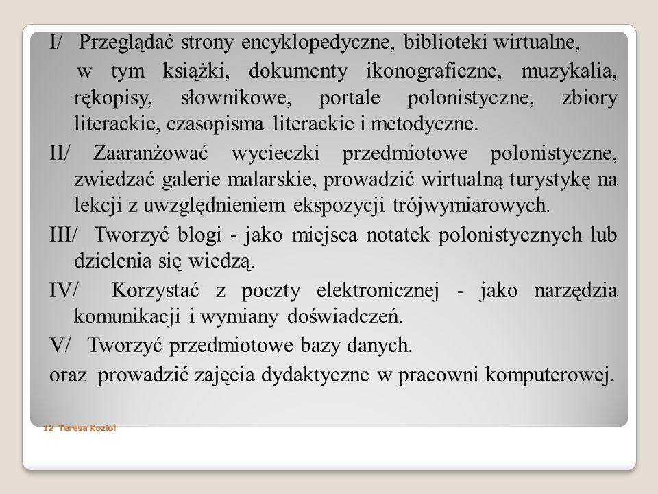 I/ Przeglądać strony encyklopedyczne, biblioteki wirtualne, w tym książki, dokumenty ikonograficzne, muzykalia, rękopisy, słownikowe, portale polonistyczne, zbiory literackie, czasopisma literackie i metodyczne. II/ Zaaranżować wycieczki przedmiotowe polonistyczne, zwiedzać galerie malarskie, prowadzić wirtualną turystykę na lekcji z uwzględnieniem ekspozycji trójwymiarowych. III/ Tworzyć blogi - jako miejsca notatek polonistycznych lub dzielenia się wiedzą. IV/ Korzystać z poczty elektronicznej - jako narzędzia komunikacji i wymiany doświadczeń. V/ Tworzyć przedmiotowe bazy danych. oraz prowadzić zajęcia dydaktyczne w pracowni komputerowej.