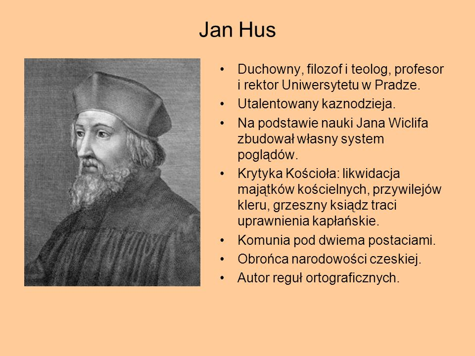 Jan HusDuchowny, filozof i teolog, profesor i rektor Uniwersytetu w Pradze. Utalentowany kaznodzieja.