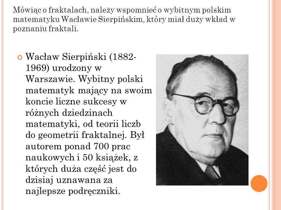 Mówiąc o fraktalach, należy wspomnieć o wybitnym polskim matematyku Wacławie Sierpińskim, który miał duży wkład w poznaniu fraktali.
