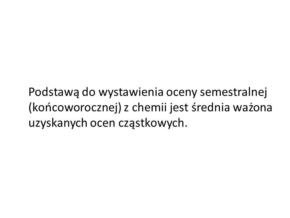 Podstawą do wystawienia oceny semestralnej (końcoworocznej) z chemii jest średnia ważona uzyskanych ocen cząstkowych.