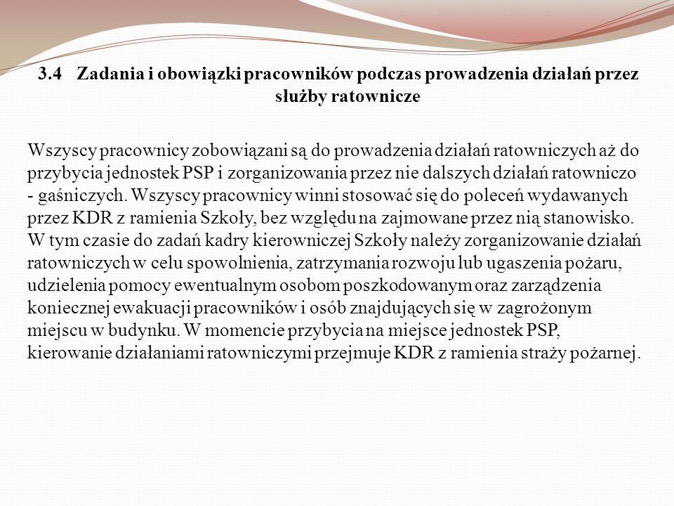 3.4 Zadania i obowiązki pracowników podczas prowadzenia działań przez służby ratownicze Wszyscy pracownicy zobowiązani są do prowadzenia działań ratowniczych aż do przybycia jednostek PSP i zorganizowania przez nie dalszych działań ratowniczo - gaśniczych.