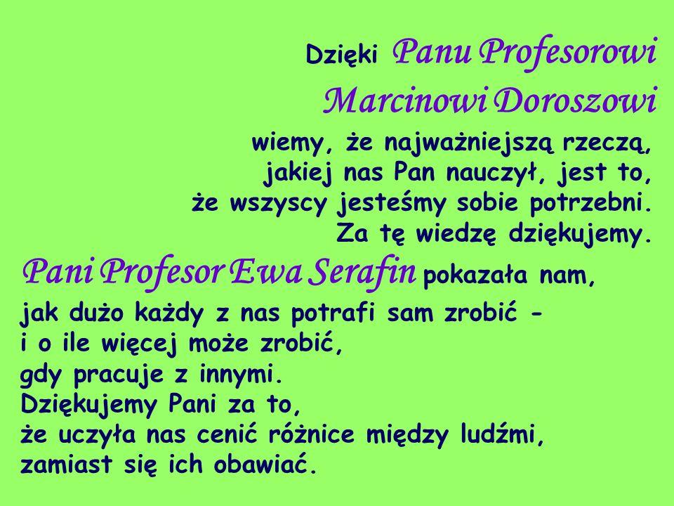 Dzięki Panu Profesorowi Marcinowi Doroszowi wiemy, że najważniejszą rzeczą, jakiej nas Pan nauczył, jest to, że wszyscy jesteśmy sobie potrzebni. Za tę wiedzę dziękujemy.