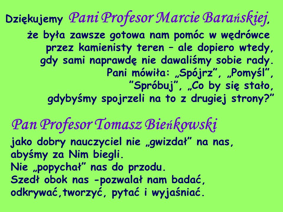 Dziękujemy Pani Profesor Marcie Barańskiej, że była zawsze gotowa nam pomóc w wędrówce przez kamienisty teren – ale dopiero wtedy, gdy sami naprawdę nie dawaliśmy sobie rady.