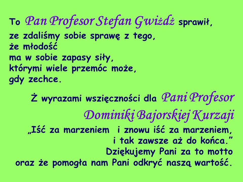 To Pan Profesor Stefan Gwiżdż sprawił, ze zdaliśmy sobie sprawę z tego, że młodość ma w sobie zapasy siły, którymi wiele przemóc może, gdy zechce.