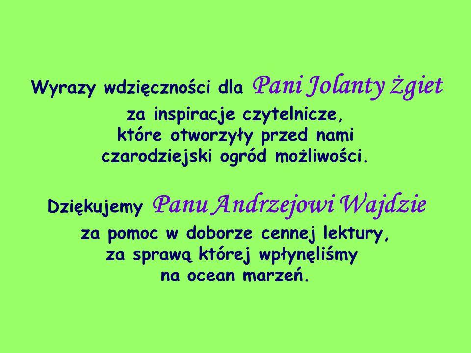 Wyrazy wdzięczności dla Pani Jolanty Żgiet za inspiracje czytelnicze, które otworzyły przed nami czarodziejski ogród możliwości.