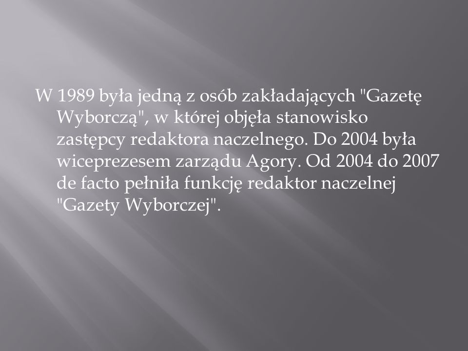 W 1989 była jedną z osób zakładających Gazetę Wyborczą , w której objęła stanowisko zastępcy redaktora naczelnego.