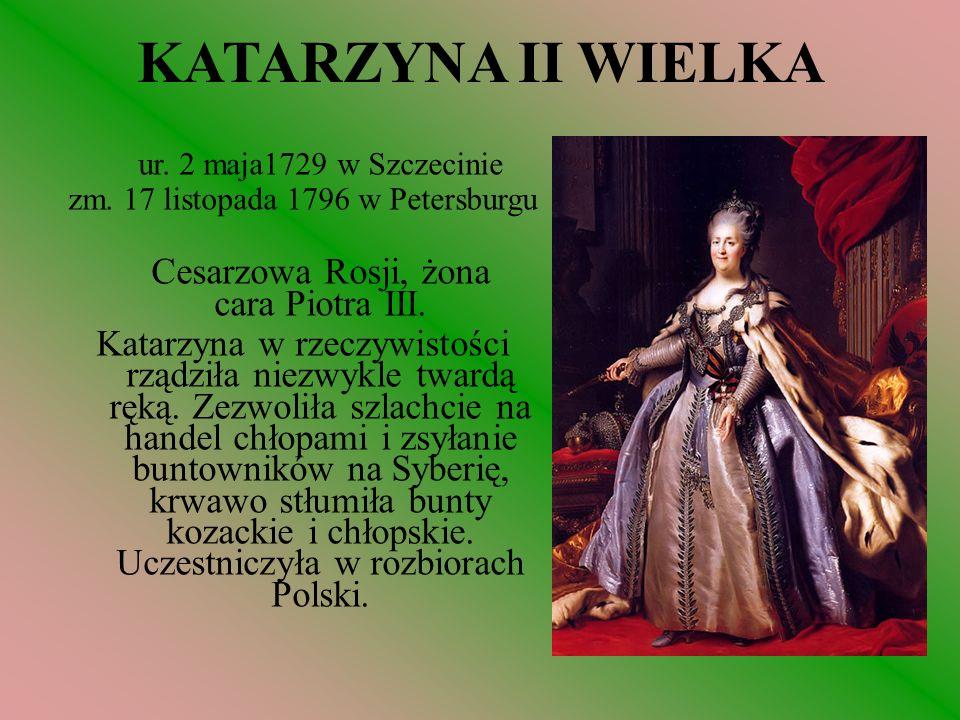 KATARZYNA II WIELKA ur. 2 maja1729 w Szczecinie. zm. 17 listopada 1796 w Petersburgu. Cesarzowa Rosji, żona cara Piotra III.