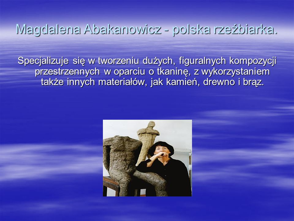 Magdalena Abakanowicz - polska rzeźbiarka.