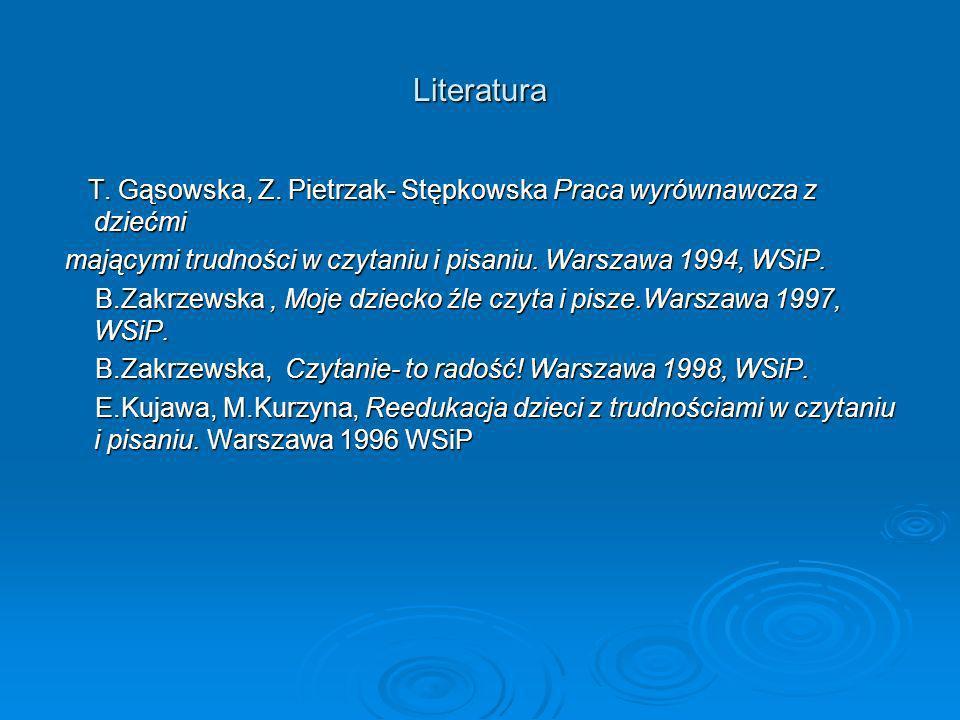 Literatura T. Gąsowska, Z. Pietrzak- Stępkowska Praca wyrównawcza z dziećmi. mającymi trudności w czytaniu i pisaniu. Warszawa 1994, WSiP.