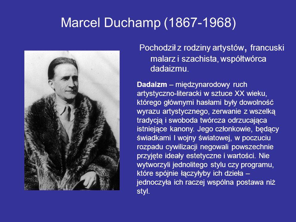 Marcel Duchamp (1867-1968) Pochodził z rodziny artystów, francuski malarz i szachista, współtwórca dadaizmu.