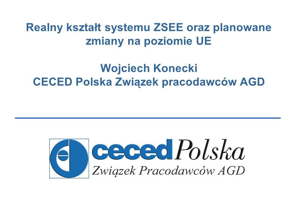 Realny kształt systemu ZSEE oraz planowane zmiany na poziomie UE Wojciech Konecki CECED Polska Związek pracodawców AGD
