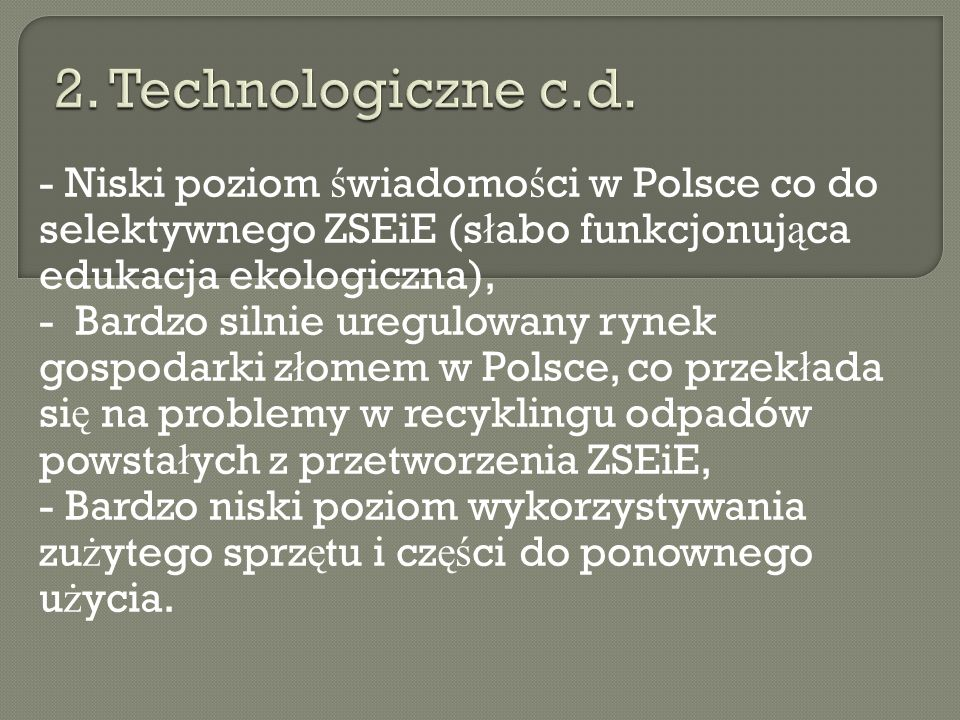 2. Technologiczne c.d. - Niski poziom świadomości w Polsce co do selektywnego ZSEiE (słabo funkcjonująca edukacja ekologiczna),