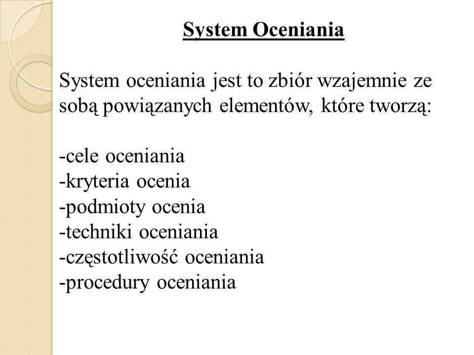 System Oceniania System oceniania jest to zbiór wzajemnie ze sobą powiązanych elementów, które tworzą: