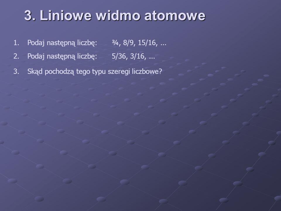 3. Liniowe widmo atomowe 1. Podaj następną liczbę: ¾, 8/9, 15/16, ...